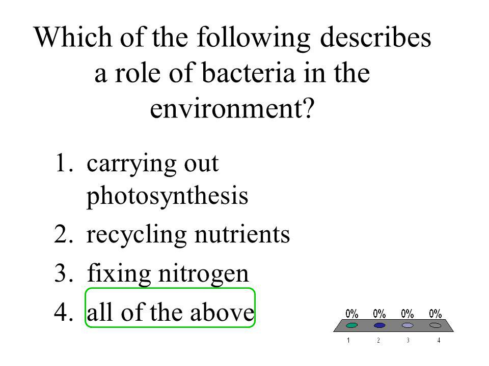 Which of the following describes a role of bacteria in the environment? 1.carrying out photosynthesis 2.recycling nutrients 3.fixing nitrogen 4.all of