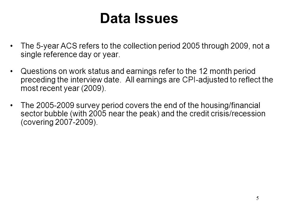Data Issues The 5-year ACS refers to the collection period 2005 through 2009, not a single reference day or year.