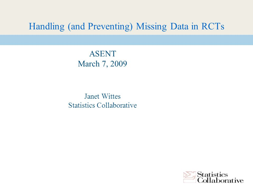 Handling (and Preventing) Missing Data in RCTs ASENT March 7, 2009 Janet Wittes Statistics Collaborative