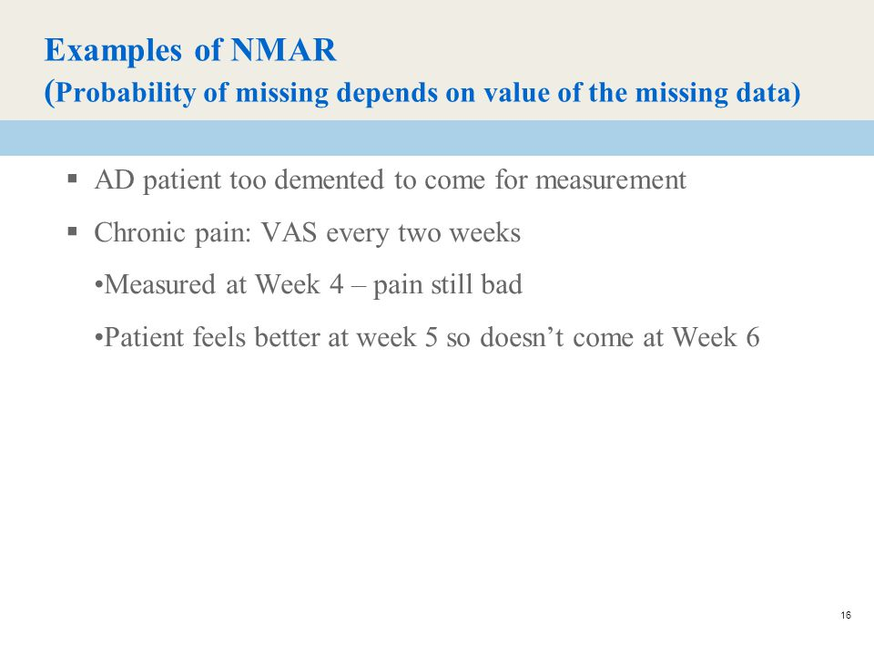 16 Examples of NMAR ( Probability of missing depends on value of the missing data)  AD patient too demented to come for measurement  Chronic pain: VAS every two weeks Measured at Week 4 – pain still bad Patient feels better at week 5 so doesn't come at Week 6