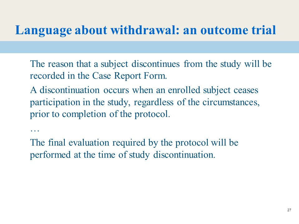 27 Language about withdrawal: an outcome trial The reason that a subject discontinues from the study will be recorded in the Case Report Form.