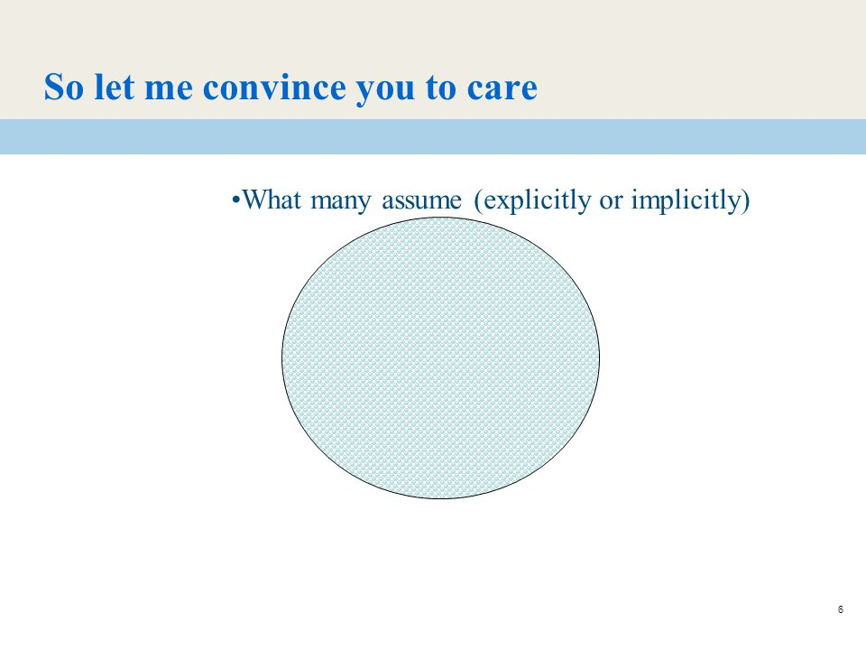 6 So let me convince you to care What many assume (explicitly or implicitly)