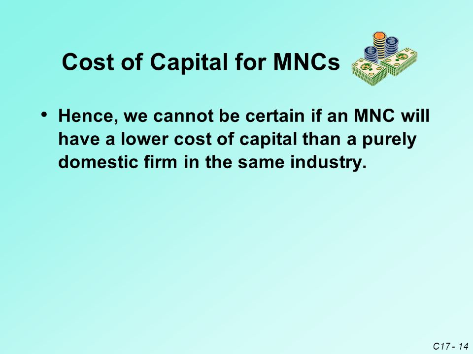 C17 - 14 Hence, we cannot be certain if an MNC will have a lower cost of capital than a purely domestic firm in the same industry. Cost of Capital for