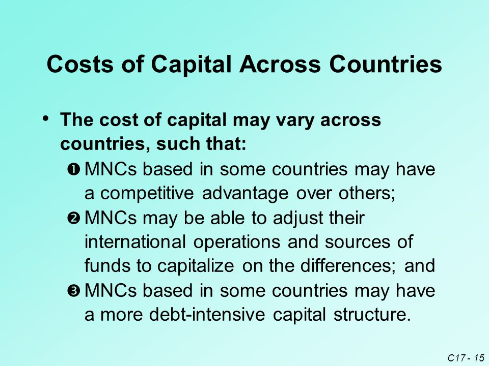 C17 - 15 Costs of Capital Across Countries The cost of capital may vary across countries, such that:  MNCs based in some countries may have a competi