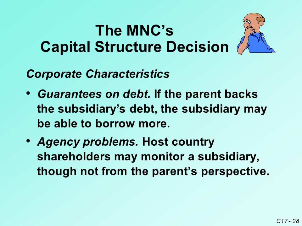 C17 - 28 The MNC's Capital Structure Decision Agency problems. Host country shareholders may monitor a subsidiary, though not from the parent's perspe