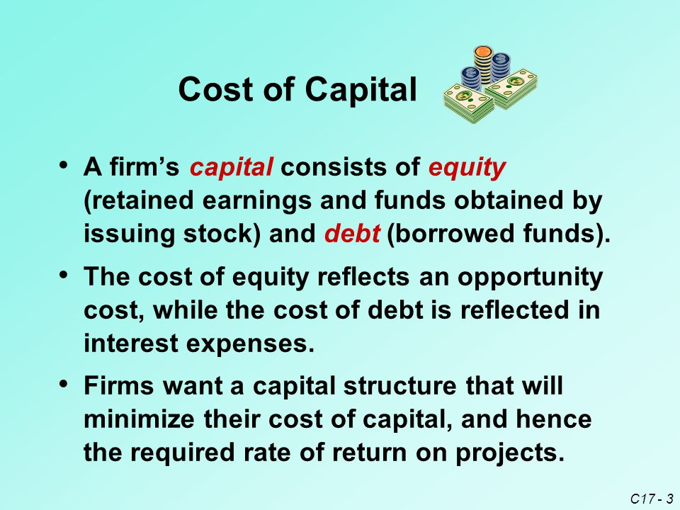 C17 - 3 Cost of Capital A firm's capital consists of equity (retained earnings and funds obtained by issuing stock) and debt (borrowed funds). The cos
