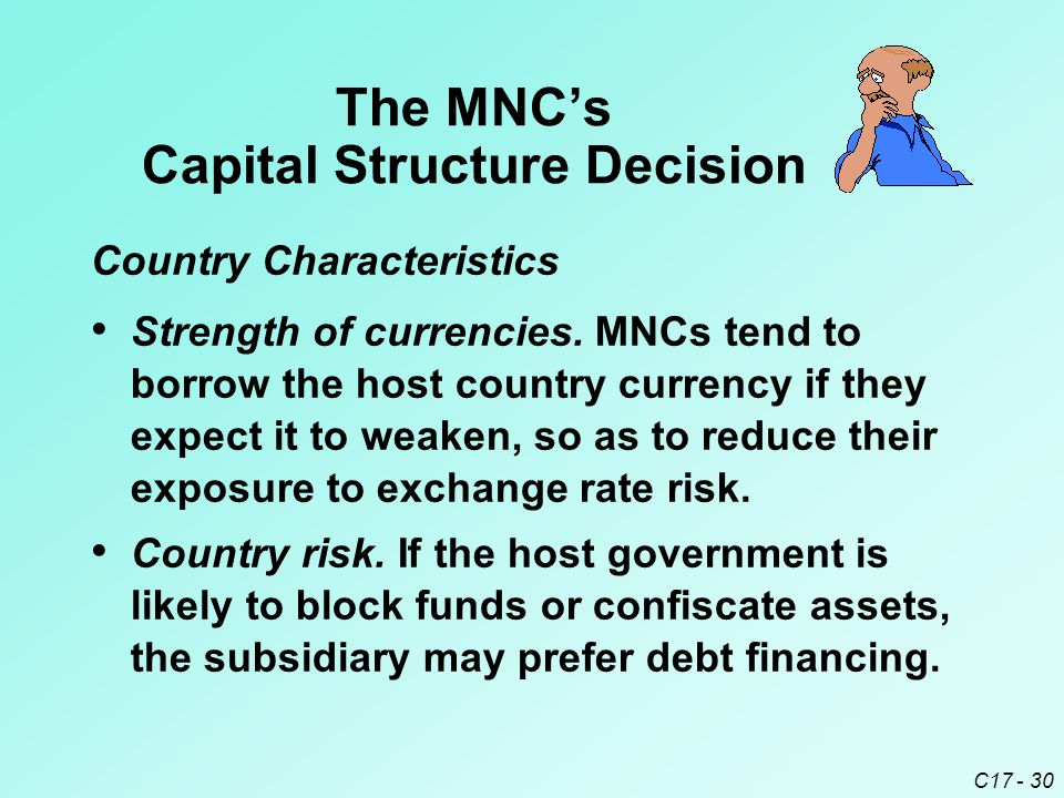C17 - 30 Country risk. If the host government is likely to block funds or confiscate assets, the subsidiary may prefer debt financing. The MNC's Capit