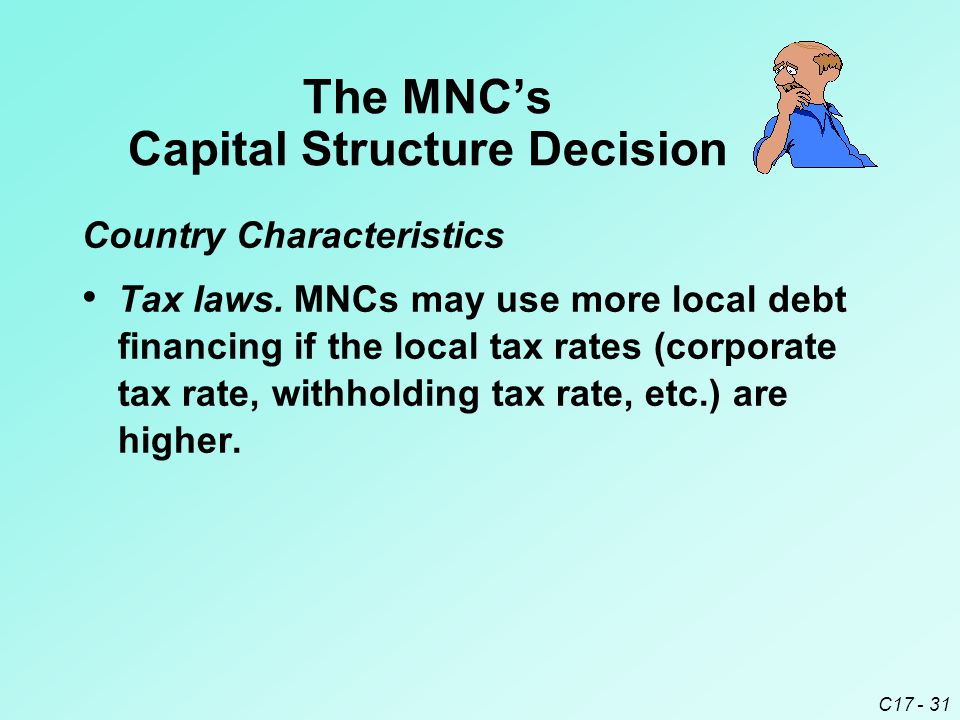 C17 - 31 Tax laws. MNCs may use more local debt financing if the local tax rates (corporate tax rate, withholding tax rate, etc.) are higher. The MNC'