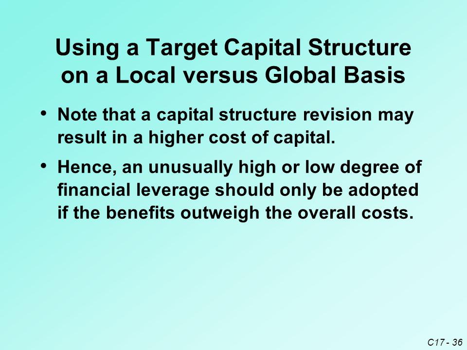 C17 - 36 Using a Target Capital Structure on a Local versus Global Basis Note that a capital structure revision may result in a higher cost of capital