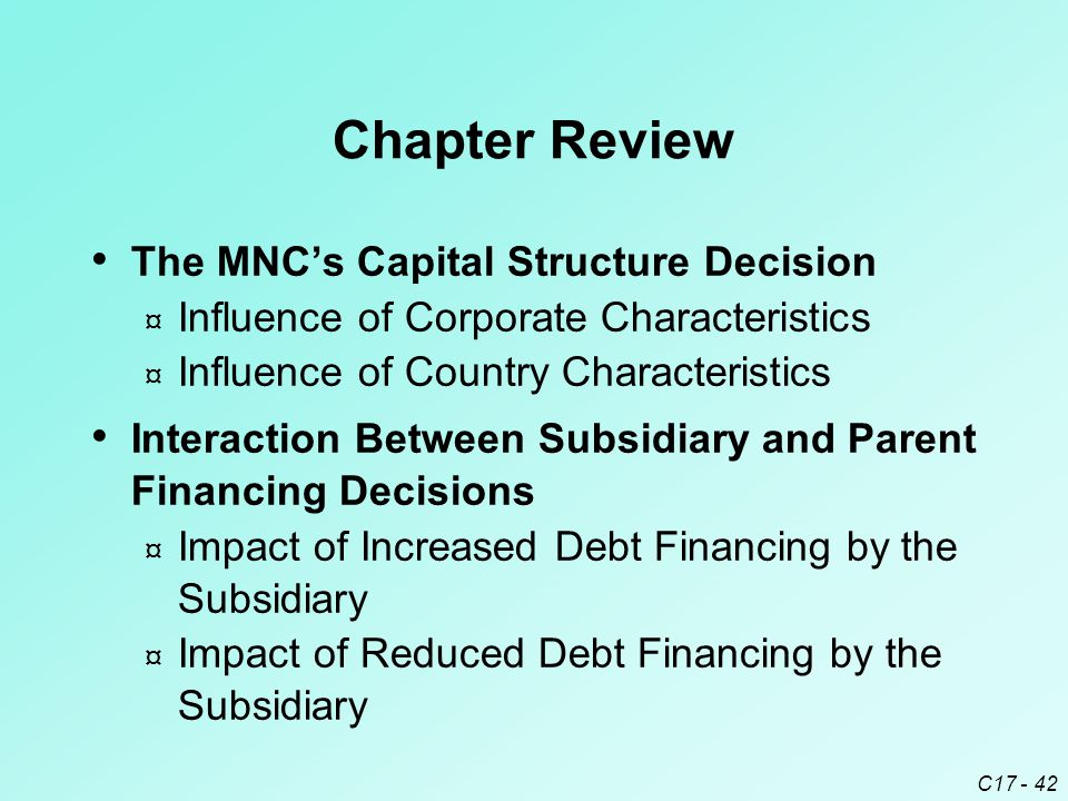 C17 - 42 Chapter Review The MNC's Capital Structure Decision ¤ Influence of Corporate Characteristics ¤ Influence of Country Characteristics Interacti