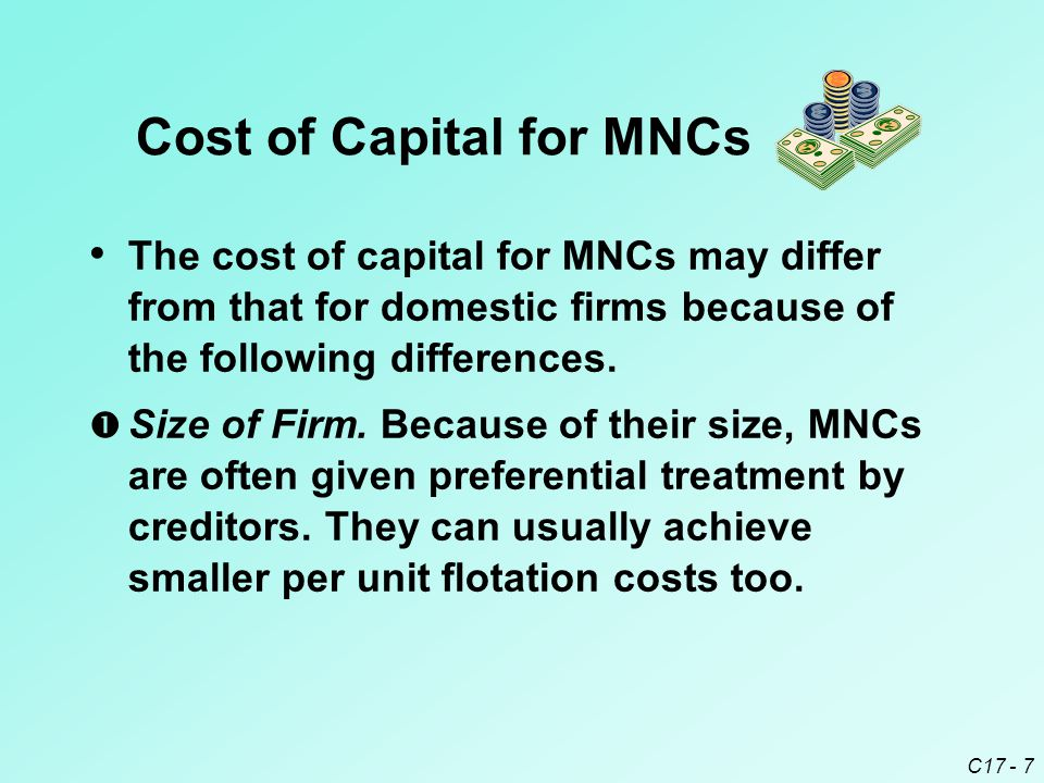 C17 - 7 Cost of Capital for MNCs The cost of capital for MNCs may differ from that for domestic firms because of the following differences.  Size of