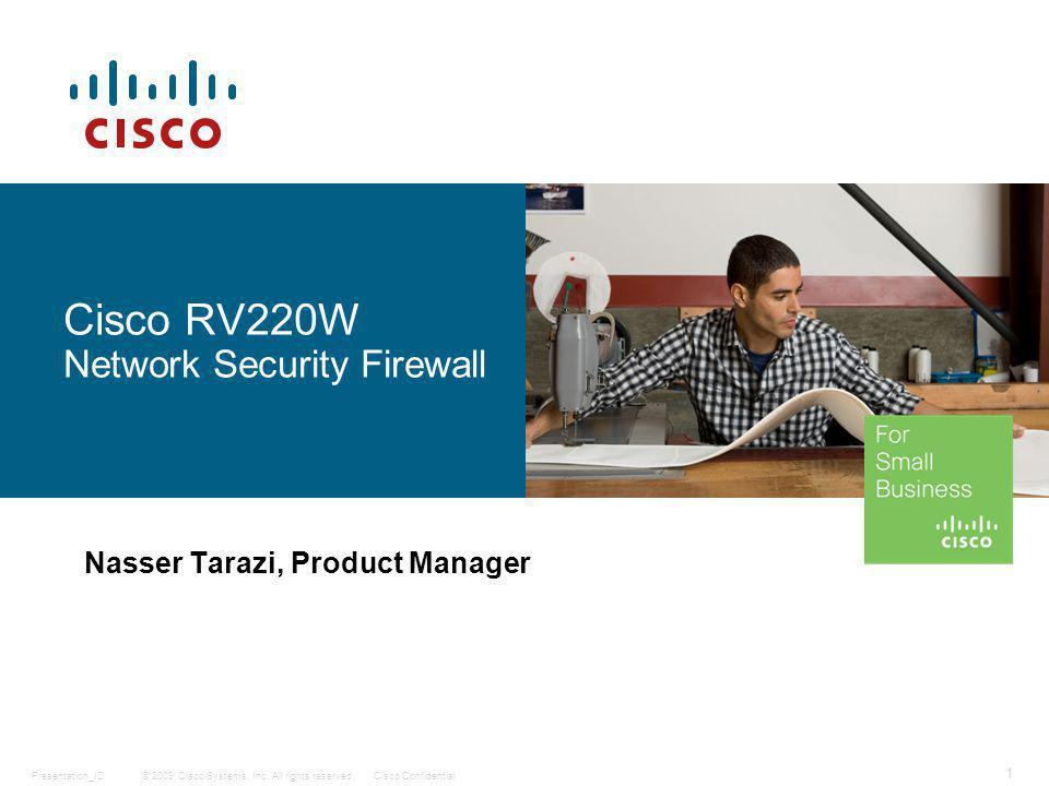 © 2009 Cisco Systems, Inc. All rights reserved.Cisco ConfidentialPresentation_ID 1 Cisco RV220W Network Security Firewall Nasser Tarazi, Product Manag