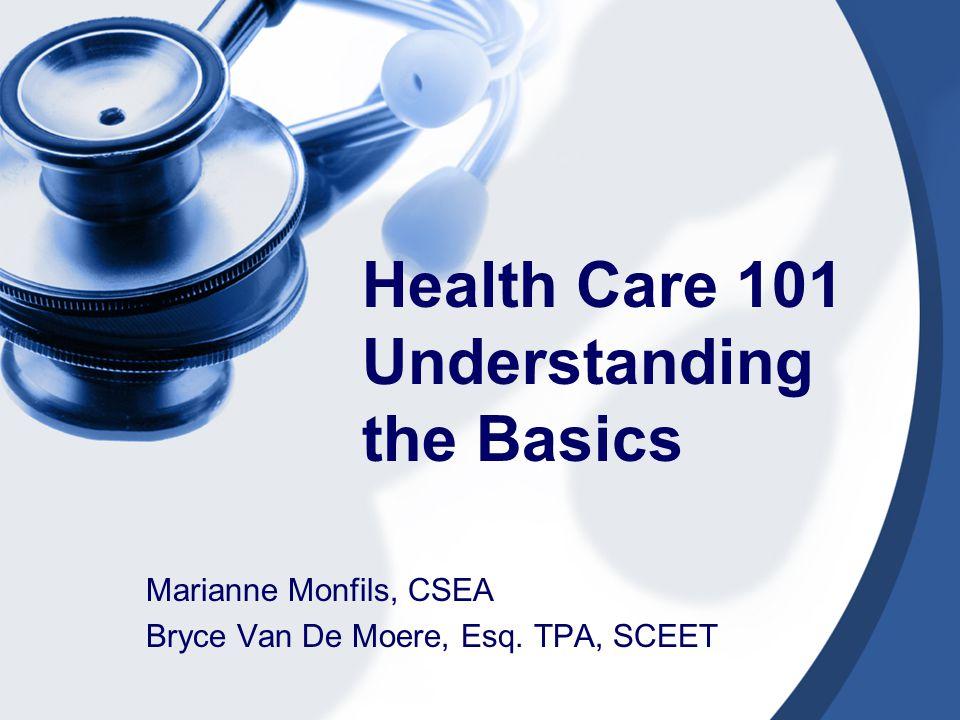 Health Care 101 Understanding the Basics Marianne Monfils, CSEA Bryce Van De Moere, Esq. TPA, SCEET