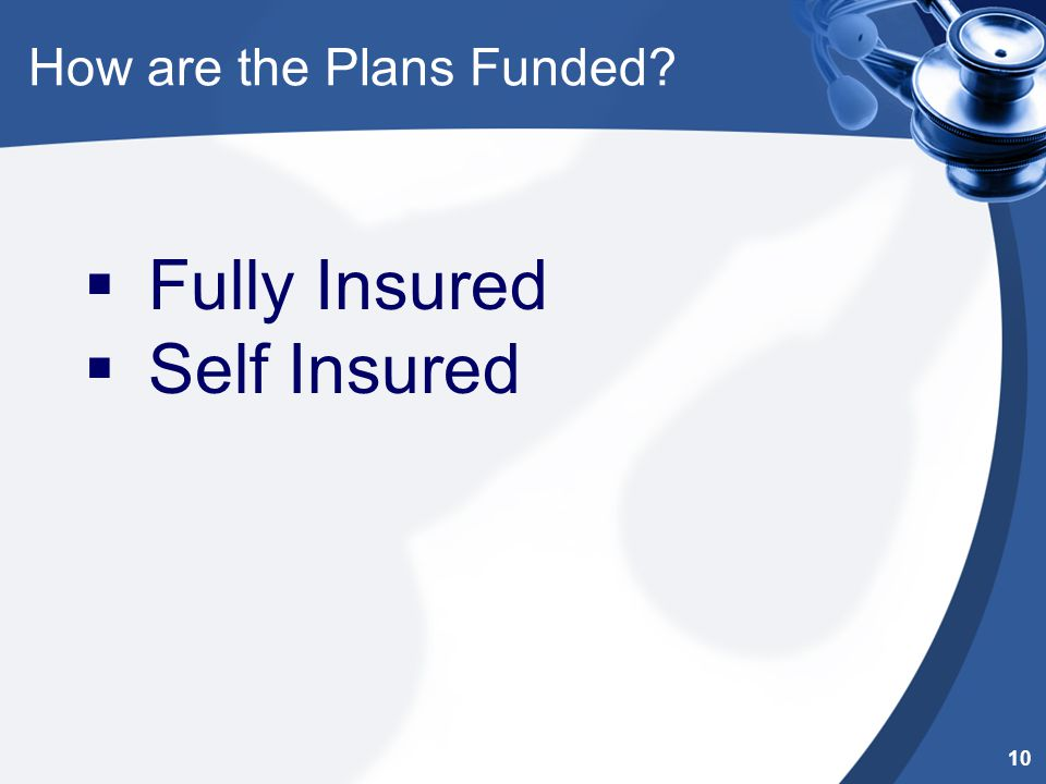 How are the Plans Funded?  Fully Insured  Self Insured 10
