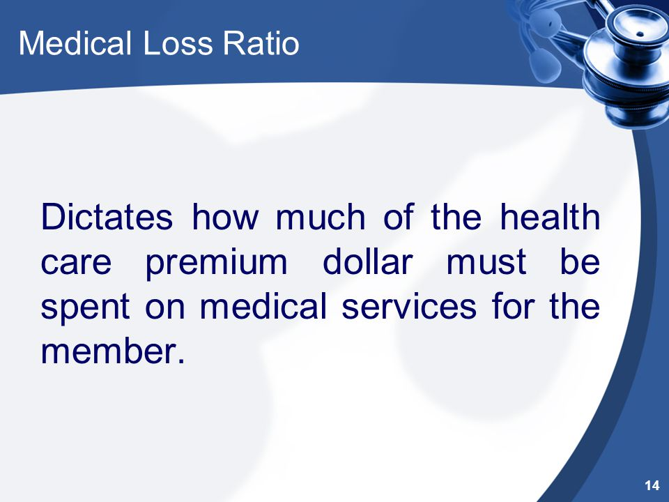 Medical Loss Ratio Dictates how much of the health care premium dollar must be spent on medical services for the member. 14