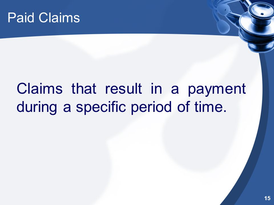Paid Claims Claims that result in a payment during a specific period of time. 15