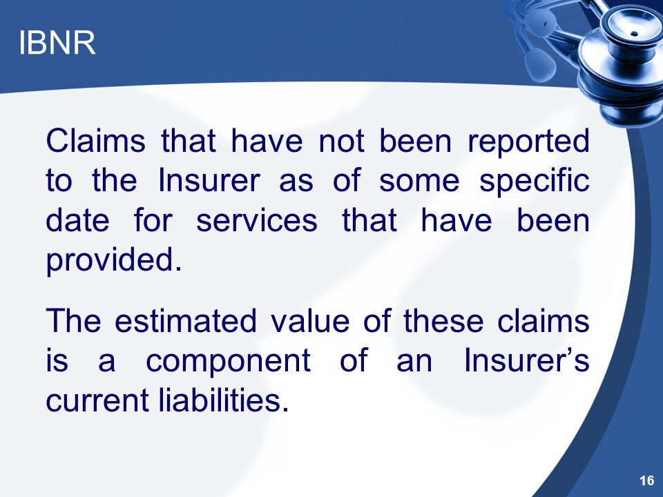 IBNR Claims that have not been reported to the Insurer as of some specific date for services that have been provided. The estimated value of these cla