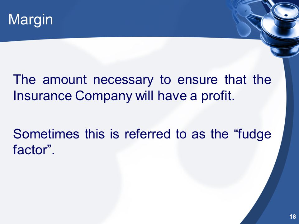 Margin The amount necessary to ensure that the Insurance Company will have a profit.