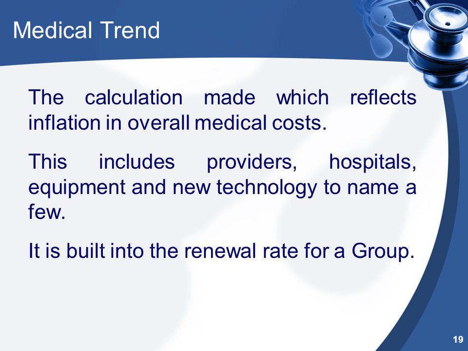 Medical Trend The calculation made which reflects inflation in overall medical costs. This includes providers, hospitals, equipment and new technology