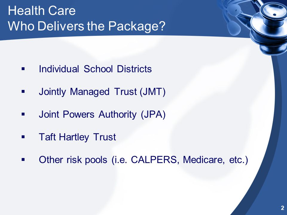 Health Care Who Delivers the Package?  Individual School Districts  Jointly Managed Trust (JMT)  Joint Powers Authority (JPA)  Taft Hartley Trust