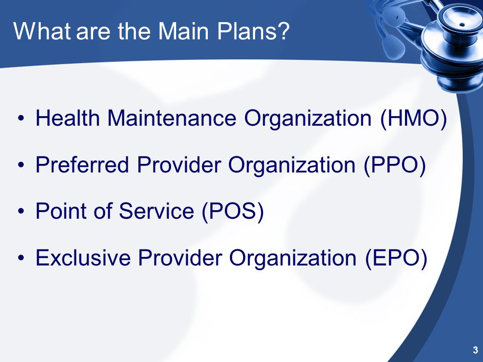 What are the Main Plans? Health Maintenance Organization (HMO) Preferred Provider Organization (PPO) Point of Service (POS) Exclusive Provider Organiz
