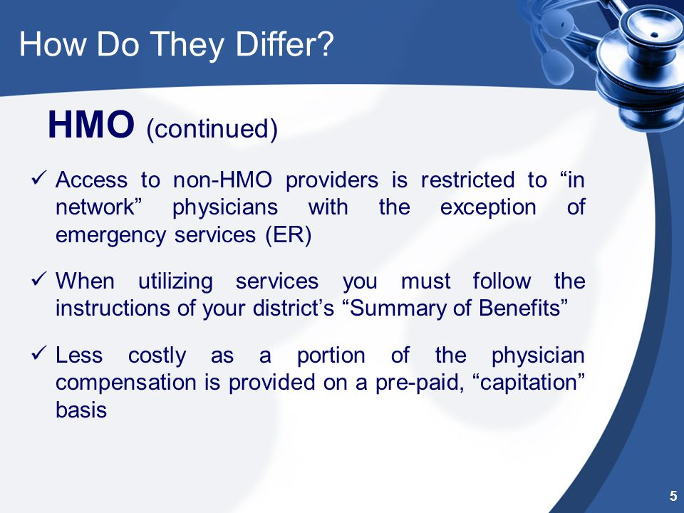 """How Do They Differ? HMO (continued) Access to non-HMO providers is restricted to """"in network"""" physicians with the exception of emergency services (ER)"""