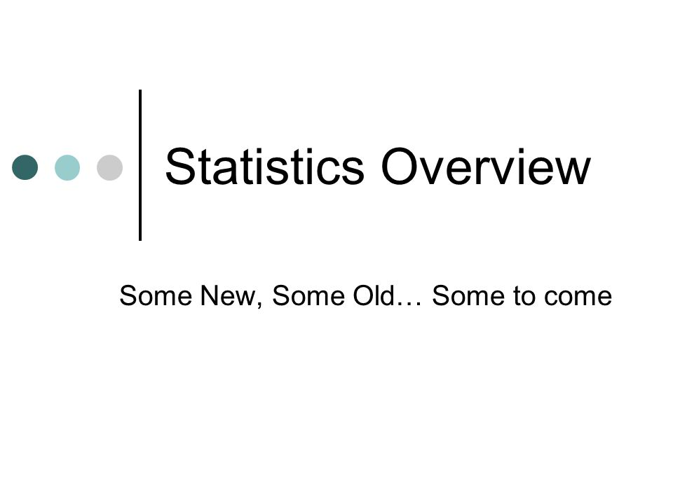 Statistics Overview Some New, Some Old… Some to come