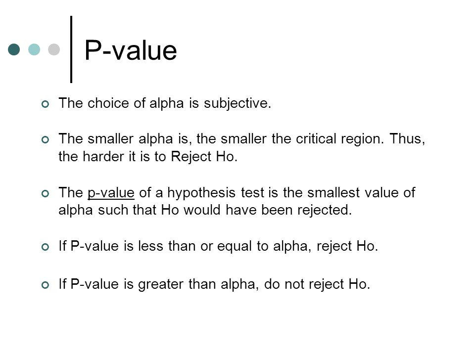 P-value The choice of alpha is subjective. The smaller alpha is, the smaller the critical region.