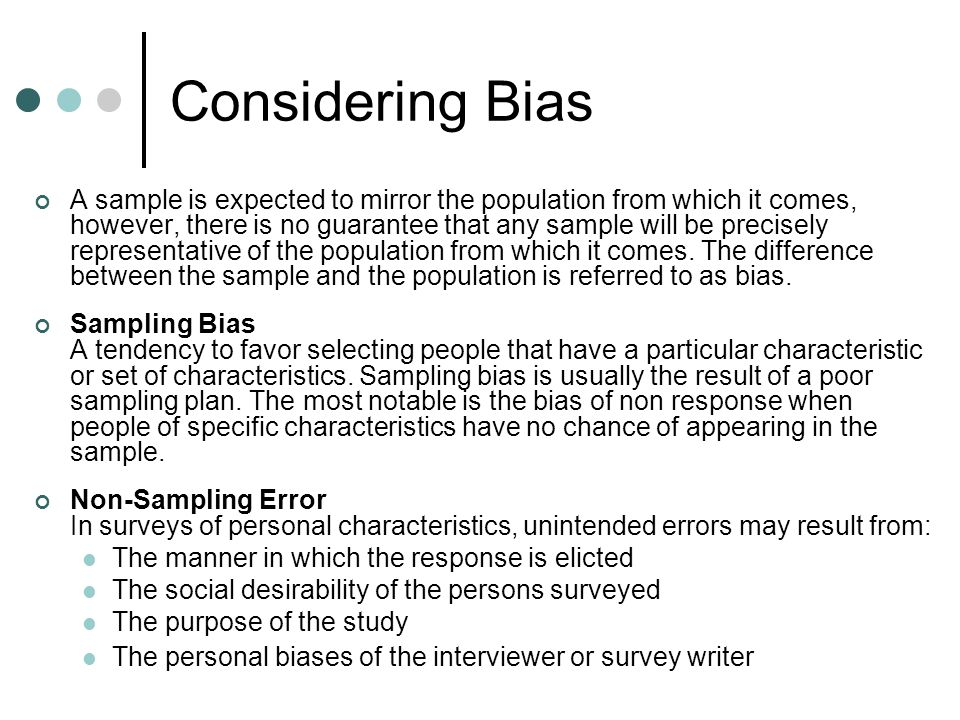 Considering Bias A sample is expected to mirror the population from which it comes, however, there is no guarantee that any sample will be precisely representative of the population from which it comes.