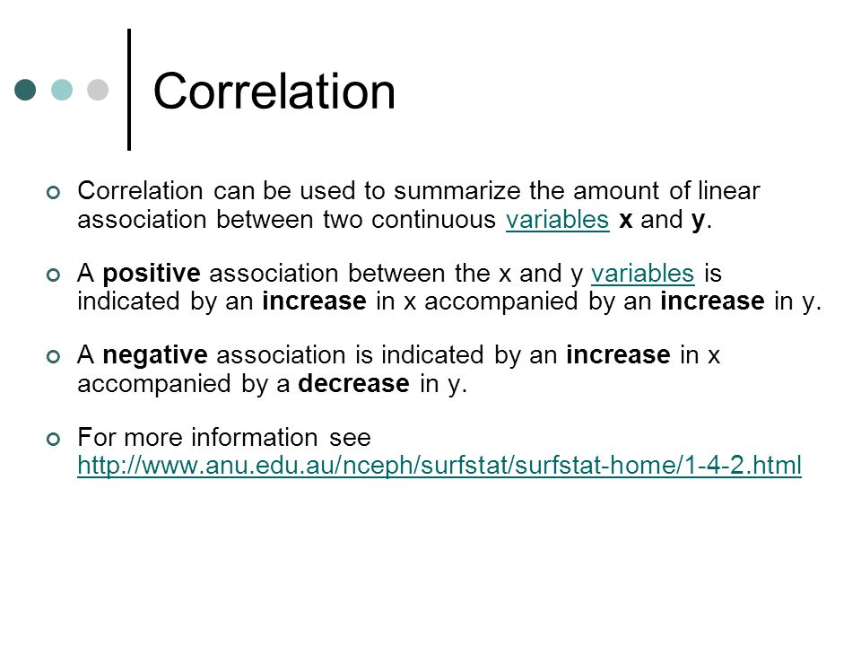 Correlation Correlation can be used to summarize the amount of linear association between two continuous variables x and y.variables A positive association between the x and y variables is indicated by an increase in x accompanied by an increase in y.variables A negative association is indicated by an increase in x accompanied by a decrease in y.