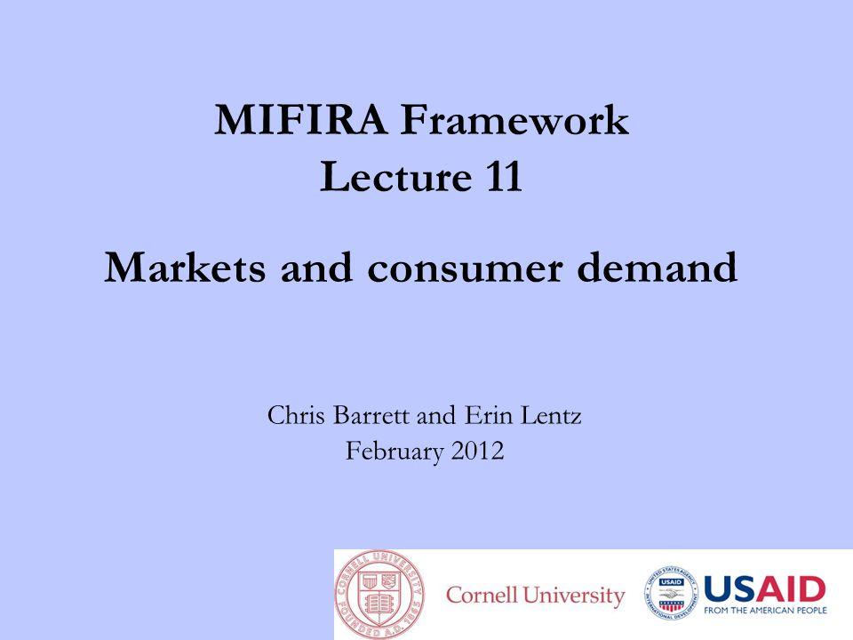 MIFIRA Framework Lecture 11 Markets and consumer demand Chris Barrett and Erin Lentz February 2012