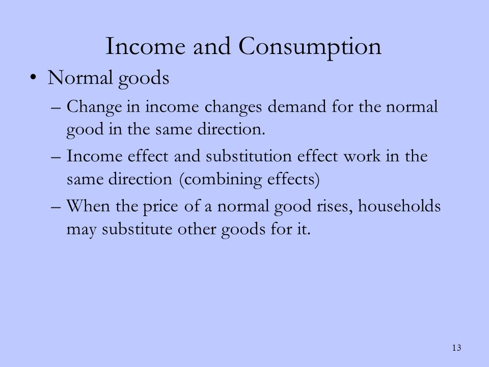 Income and Consumption Normal goods –Change in income changes demand for the normal good in the same direction.