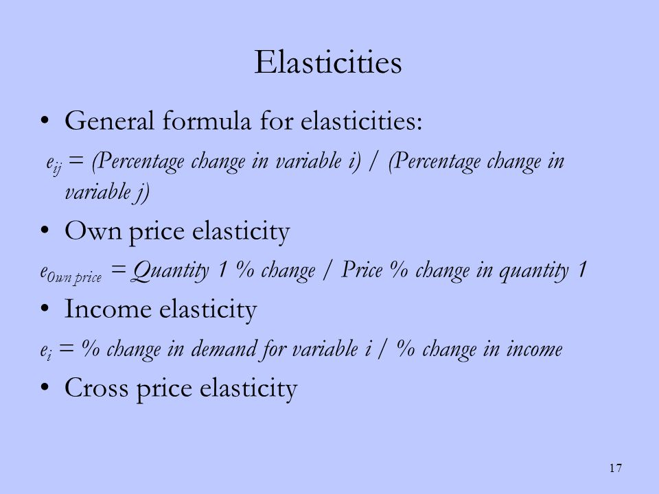 Elasticities 17 General formula for elasticities: e ij = (Percentage change in variable i) / (Percentage change in variable j) Own price elasticity e 0wn price = Quantity 1 % change / Price % change in quantity 1 Income elasticity e i = % change in demand for variable i / % change in income Cross price elasticity