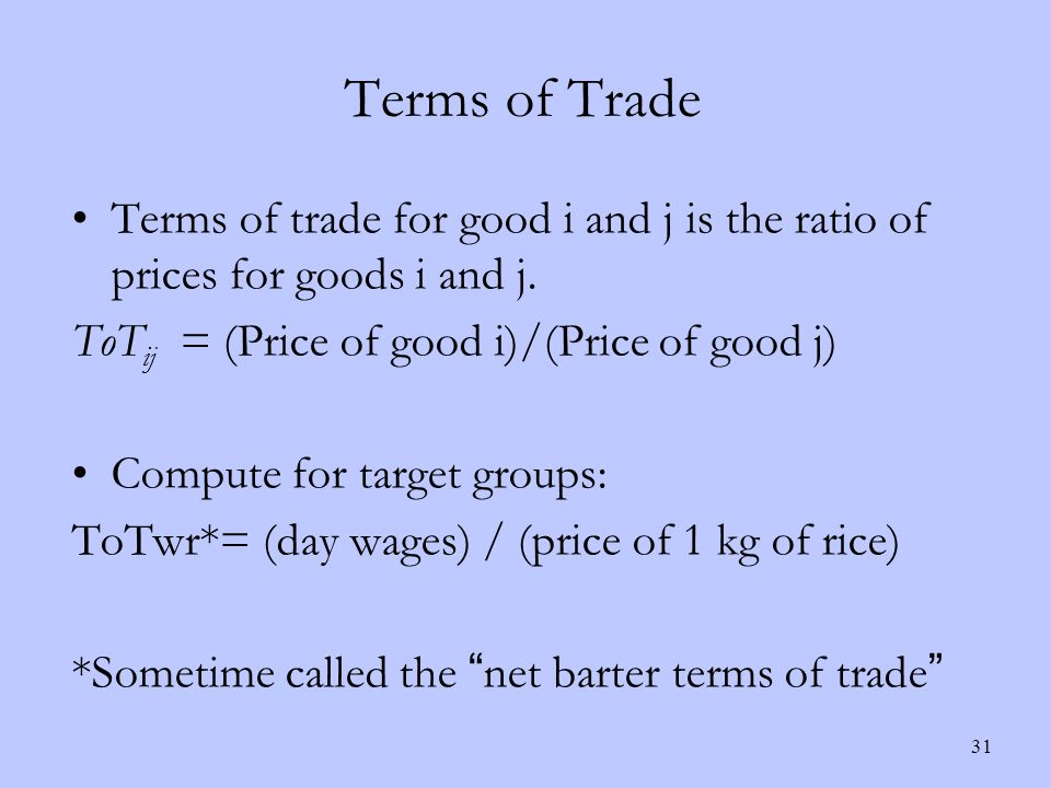 Terms of Trade 31 Terms of trade for good i and j is the ratio of prices for goods i and j.