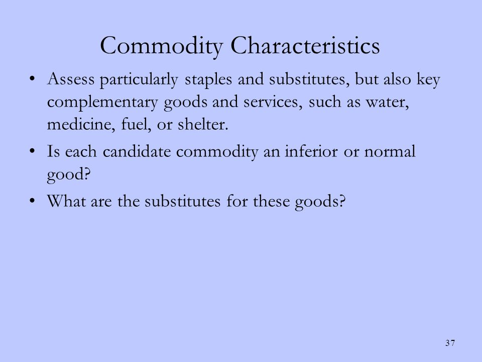 Commodity Characteristics Assess particularly staples and substitutes, but also key complementary goods and services, such as water, medicine, fuel, or shelter.
