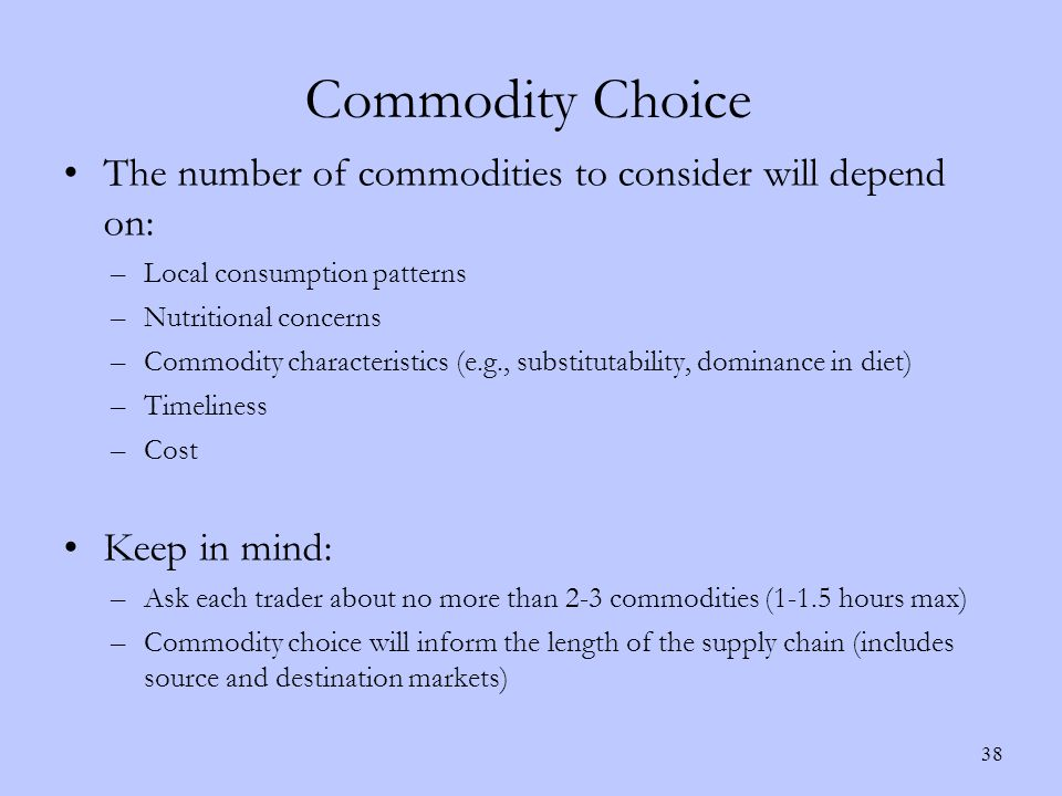 Commodity Choice The number of commodities to consider will depend on: –Local consumption patterns –Nutritional concerns –Commodity characteristics (e.g., substitutability, dominance in diet) –Timeliness –Cost Keep in mind: –Ask each trader about no more than 2-3 commodities (1-1.5 hours max) –Commodity choice will inform the length of the supply chain (includes source and destination markets) 38