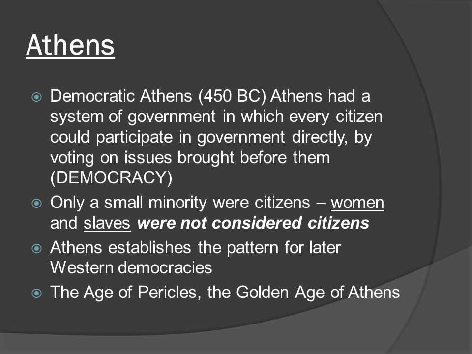 Athens  Democratic Athens (450 BC) Athens had a system of government in which every citizen could participate in government directly, by voting on is