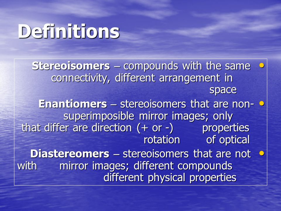 Stereoisomers – isomers that differ in the way the atoms are oriented in space, but not in which atoms are bonded to which atoms.
