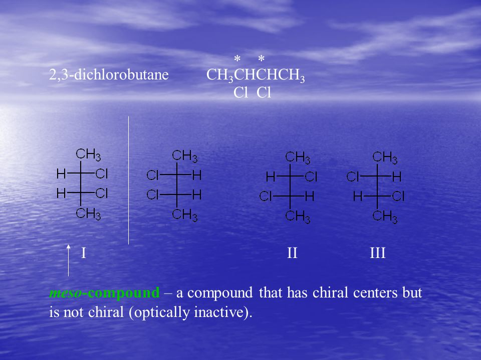 * * 2,3-dichlorobutane CH 3 CHCHCH 3 Cl Cl meso-compound – a compound that has chiral centers but is not chiral (optically inactive). I II III