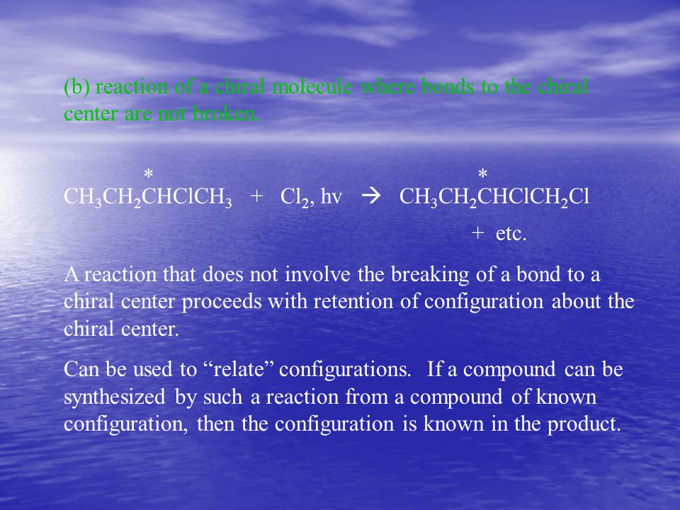 (b) reaction of a chiral molecule where bonds to the chiral center are not broken. * * CH 3 CH 2 CHClCH 3 + Cl 2, hv  CH 3 CH 2 CHClCH 2 Cl + etc. A