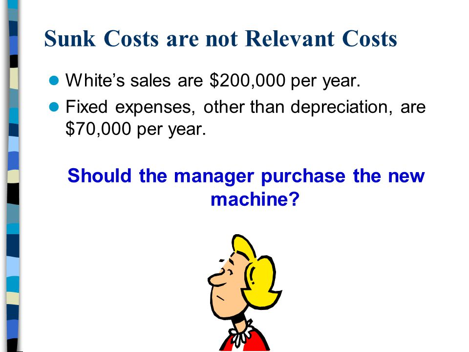 Sunk Costs are not Relevant Costs White's sales are $200,000 per year. Fixed expenses, other than depreciation, are $70,000 per year. Should the manag