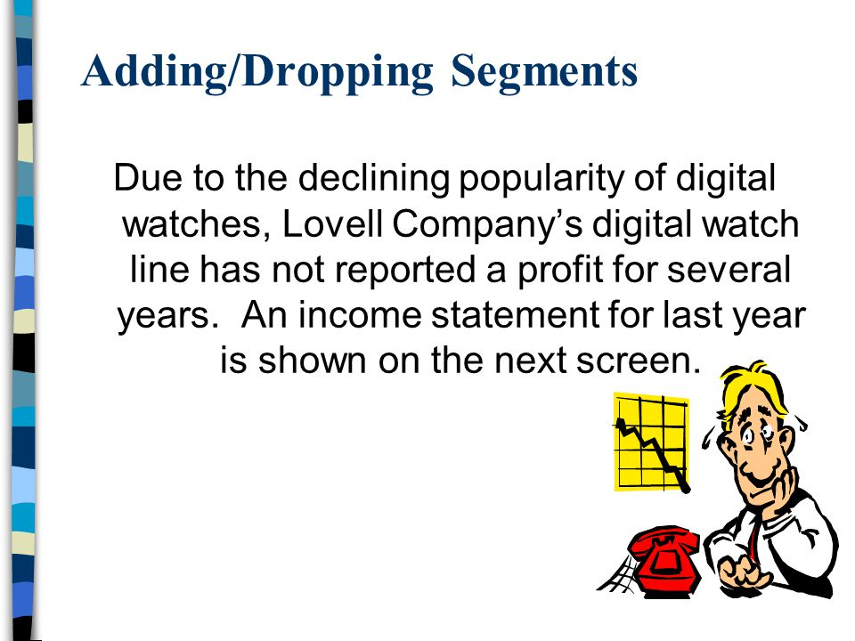 Adding/Dropping Segments Due to the declining popularity of digital watches, Lovell Company's digital watch line has not reported a profit for several
