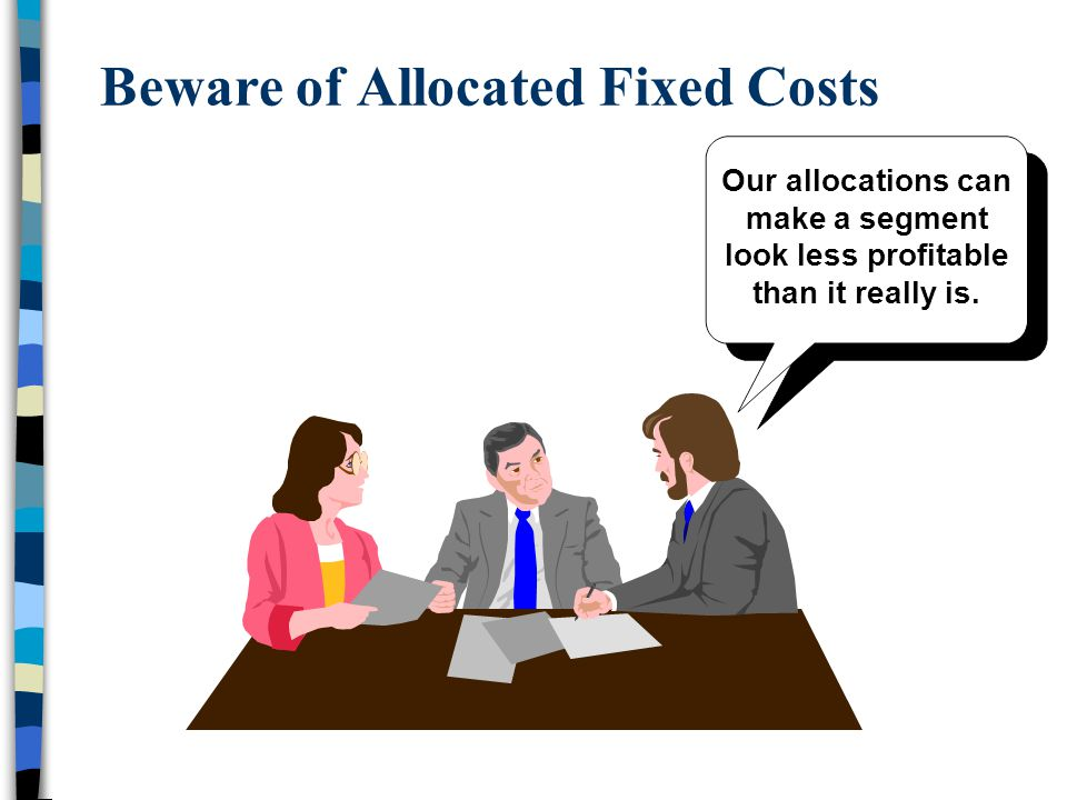 Beware of Allocated Fixed Costs Our allocations can make a segment look less profitable than it really is.