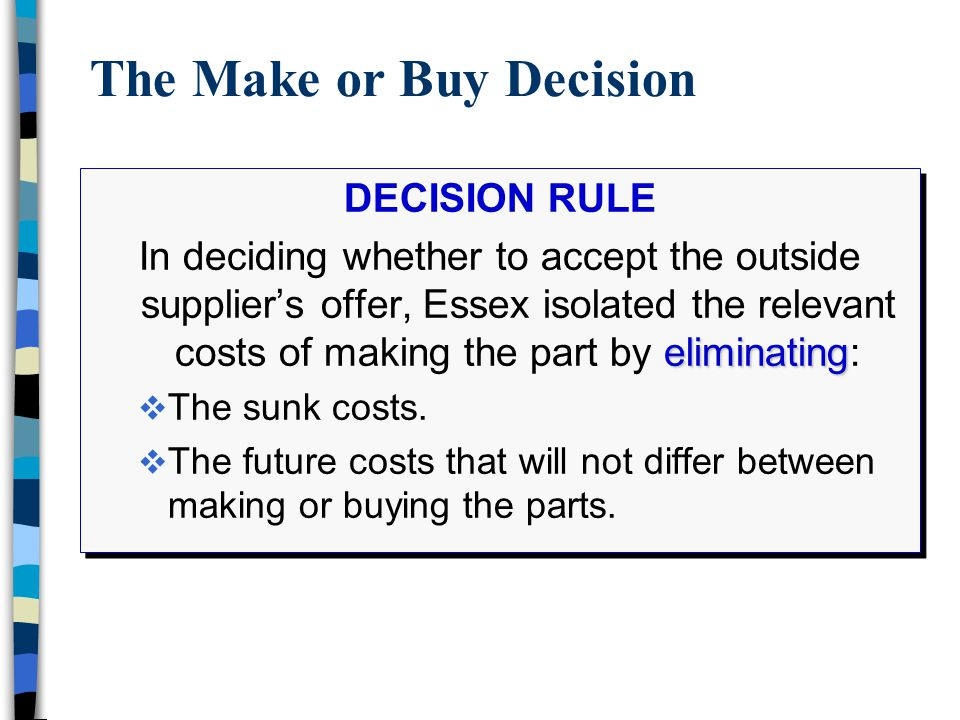 The Make or Buy Decision DECISION RULE eliminating In deciding whether to accept the outside supplier's offer, Essex isolated the relevant costs of ma