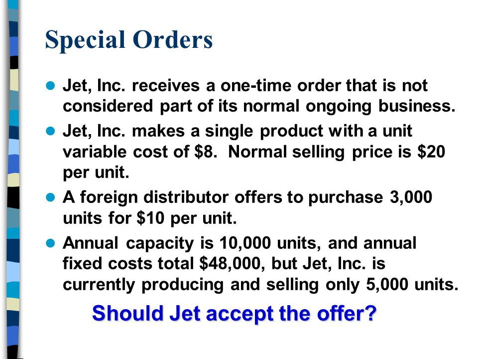 Special Orders Jet, Inc. receives a one-time order that is not considered part of its normal ongoing business. Jet, Inc. makes a single product with a