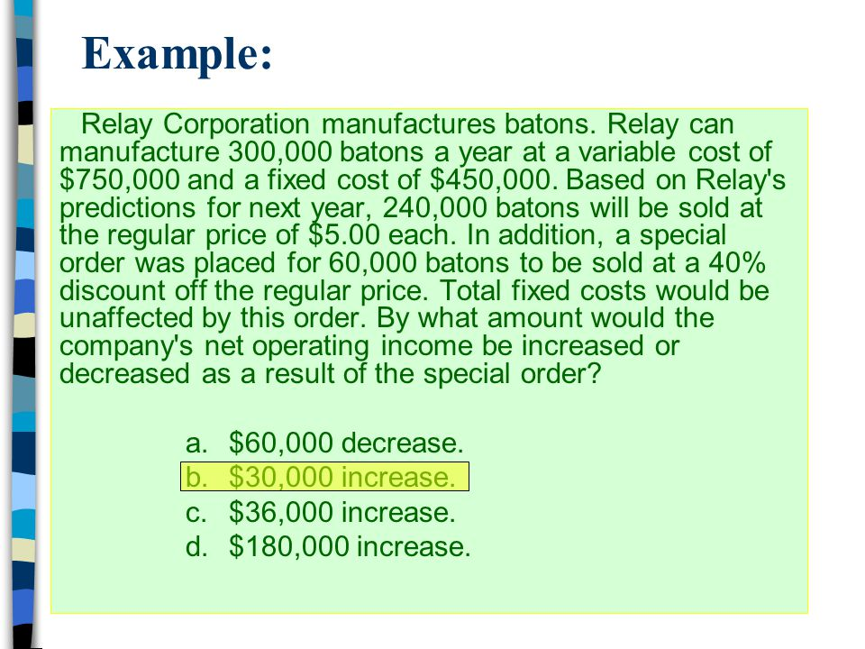 Example: Relay Corporation manufactures batons. Relay can manufacture 300,000 batons a year at a variable cost of $750,000 and a fixed cost of $450,00