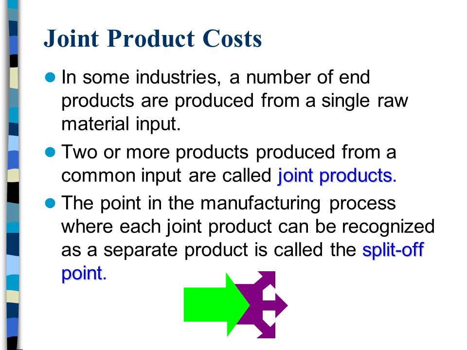 Joint Product Costs In some industries, a number of end products are produced from a single raw material input. joint products Two or more products pr