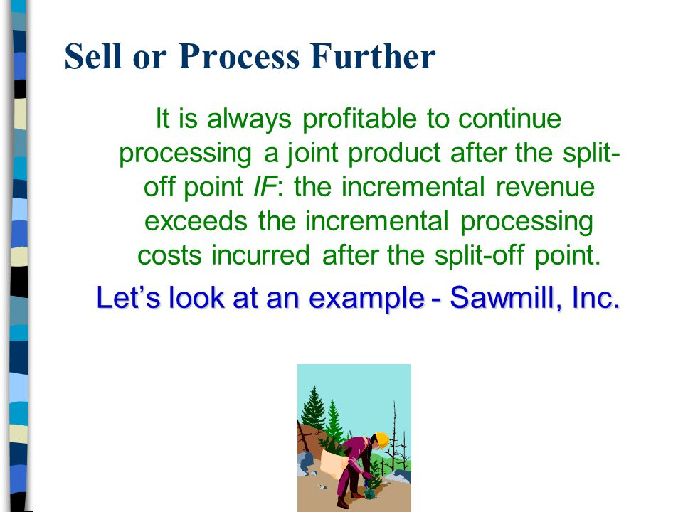 Sell or Process Further It is always profitable to continue processing a joint product after the split- off point IF: the incremental revenue exceeds