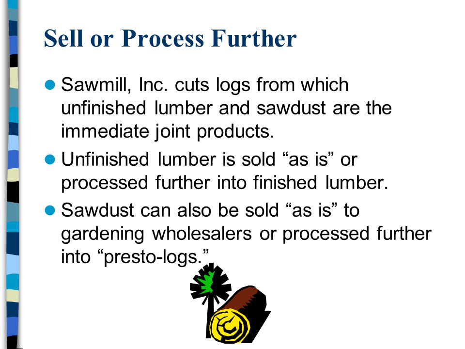 """Sell or Process Further Sawmill, Inc. cuts logs from which unfinished lumber and sawdust are the immediate joint products. Unfinished lumber is sold """""""