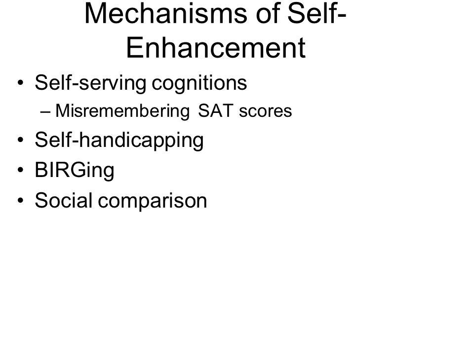 Mechanisms of Self- Enhancement Self-serving cognitions –Misremembering SAT scores Self-handicapping BIRGing Social comparison